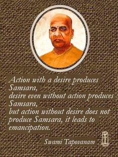 Action with a desire, produces samsara, Desire even without action, produces samsara, But action without desire does not produce Samsara; it leads to emancipation.                     Swami Tapovanam