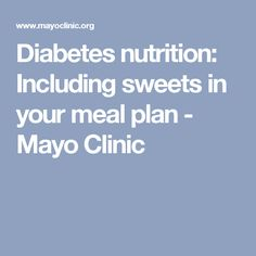 Diabetes nutrition: Including sweets in your meal plan - Mayo Clinic
