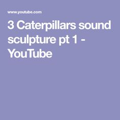 3 Caterpillars   sound sculpture pt 1 - YouTube