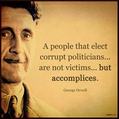 George Orwell, Politicians, and People: A people that elect corrupt politicians. are not victims. but accomplices. Wise Quotes, Quotable Quotes, Great Quotes, Quotes To Live By, Inspirational Quotes, Motivational, Haruki Murakami Quotes, Political Quotes, Quotes On Politics