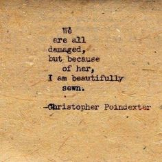 """""""We are all damaged, but because of her I am beautifully sewn."""" Christopher Poindexter"""