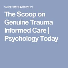 The Scoop on Genuine Trauma Informed Care | Psychology Today