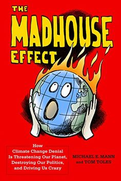 The Madhouse Effect: How Climate Change Denial Is Threatening Our Planet, Destroying Our Politics, and Driving Us Crazy by [Mann, Michael E., Toles, Tom]