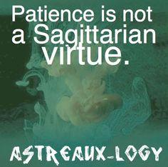 Patience is not a Sagittarian virtue.