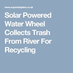 Solar Powered Water Wheel Collects Trash From River For Recycling