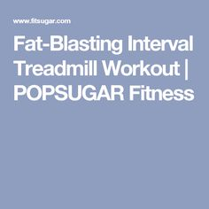 Fat-Blasting Interval Treadmill Workout | POPSUGAR Fitness