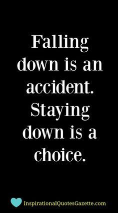 Falling down is an accident - Staying down is a choice. Make those changes you need to get back up and start again!