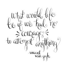 """""""What would like be like if we had no courage to attempt anything?"""" Vincent Van Gogh 