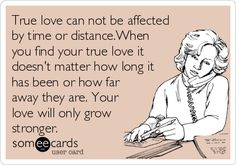 True love can not be affected by time or distance.When you find your true love it doesn't matter how long it has been or how far away they are. Your love will only grow stronger.