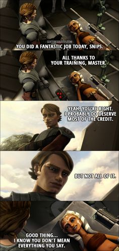 Quote from Star Wars: The Clone Wars 1x18 │  Anakin Skywalker: You did a fantastic job today, Snips. Ahsoka Tano: All thanks to your training, Master. Anakin Skywalker: Yeah, you're right. I probably do deserve most of the credit. But not all of it. Ahsoka Tano: Good thing... I know you don't mean everything you say.