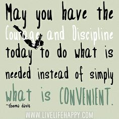 May you have the courage and discipline today to do what is needed instead of simply what is convenient. -Thema Davis by deeplifequotes, via Flickr
