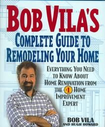 Bob Vila's Complete Guide to Remodeling Your Home: Everything You Need To Know About Home Renovation From The #1 Home Improvement Expert cov...