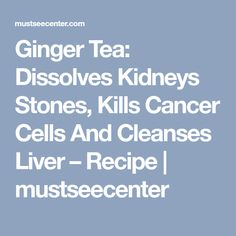 Ginger Tea: Dissolves Kidneys Stones, Kills Cancer Cells And Cleanses Liver – Recipe | mustseecenter
