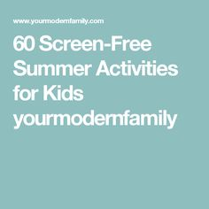 60 Screen-Free Summer Activities for Kids yourmodernfamily