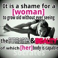 it is a shame for a woman to grow old without ever seeing the strength and beauty of which her body is capable