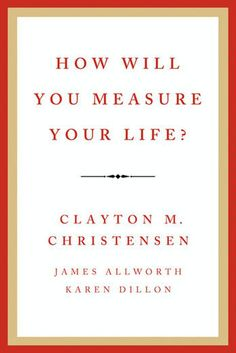 How Will You Measure Your Life? - Clayton M. …: How Will You Measure Your Life? - Clayton M. … #BusinessampPersonalFinance