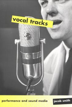Vocal Tracks: Performance and Sound Media ~ Jacob Smith ~ University of California Press ~ c2008