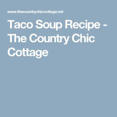 Taco Soup Recipe - The Country Chic Cottage
