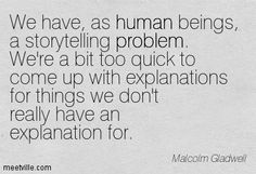 We have, as human beings, a storytelling problem. we're a but too quick to come up with explanations for things we don't really have an explanation for.