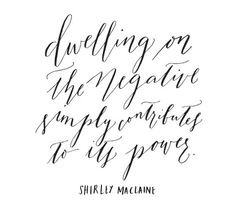 dwelling on the negative simply contributes to its power. -Shirley Maclaine oh-so-very-pretty-dwelling