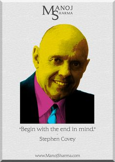 """Stephen Covey - Manoj Sharma    """"Begin with the end in mind."""""""