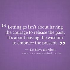 """""""Letting go isn't about having the courage to release the past; it's about having the wisdom to embrace the present."""" - Steve Maraboli"""