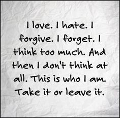 I love. I hate. I forgive. I forget. I think too much. And then I don't think at all. This is who I am. Take it or leave it.