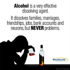 Alcohol is a very effective dissolving agent, It dissolves families, marriages, friendships, jobs, bank accounts and neurons, but never problems - Quote.