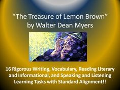 "This Common Core resource includes 16 rigorous unit learning tasks for Walter Dean Myers's short story, ""The Treasure of Lemon Brown."" The teacher-created learning tasks include standard(s) alignment using the language of Common Core State Standards. The unit activities represent a balance of analysis and evaluation activities focusing on a variety of literary elements, constructed responses, and extended informational/explanatory and argumentative writing."