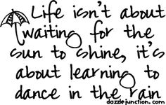Life isn't about waiting for the sun to shine...