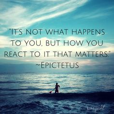 -It's not what happens to you, but how you react to it that matters.- -Epictetus