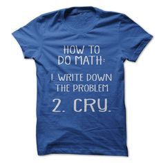 Do you hate math? Show everyone that it makes you want to cry with this shirt!