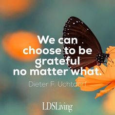 """We can choose to be grateful no matter what."" Dieter F. Uchtdorf 