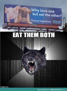 Insanity wolf doesn't choose vegetarian, neither do I. But I'm not eating a puppy.