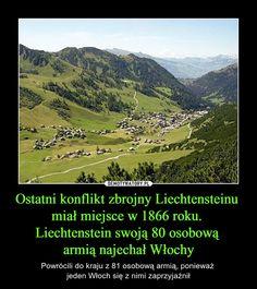 Ostatni konflikt zbrojny Liechtensteinu miał miejsce w 1866 roku. Liechtenstein swoją 80 osobową armią najechał Włochy – Powrócili do kraju z 81 osobową armią, ponieważ jeden Włoch się z nimi zaprzyjaźnił Wtf Funny, Funny Cute, Really Funny, Funny Memes, Jokes, Funny Stories, Best Memes, Puns, Fun Facts