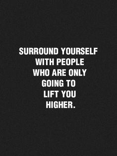Surround yourself with ppl who will take you higher
