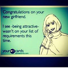 "Congratulations on your new girlfriend. I see ""being attractive"" wasn't on your list of requirements this time."
