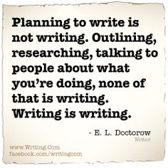 Planning to write is not writing. Outlining, researching, talking to people about what you're doing, none of that is writing. Writing is writing.