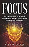 Free Kindle Book -   Focus: The Practical Guide to Improving Your Mental Concentration, Killing Procrastination and Increasing Productivity (The ultimate guide to mental concentration, influence, time management)