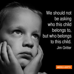 """We should not be asking who this child belongs to but who belongs to this child."""