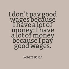 "Robert Bosch - ""I don't pay good wages because I have a lot of money; I have a lot of money because I pay good wages."" #quote #entrepreneurial #business // www.growthfunders.com"