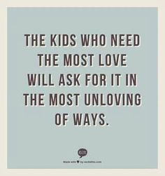 The kids who need love the most will ask for it in the most unloving of ways. I try to live by this
