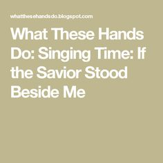 What These Hands Do: Singing Time: If the Savior Stood Beside Me
