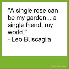 """A single rose can be my garden... a single friend, my world."" ~ Leo Buscaglia"