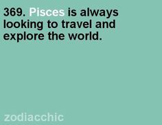 Pisces - always looking to travel and explore the world