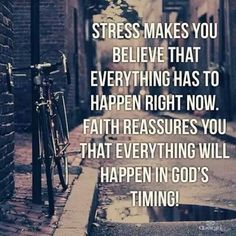 Stress makes you believe that everything has to happen right now, faith reassures you that everything will happen in God's timing.
