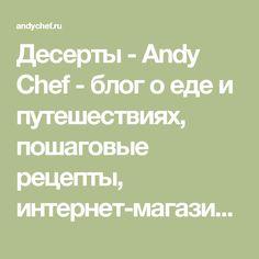 Десерты - Andy Chef - блог о еде и путешествиях, пошаговые рецепты, интернет-магазин для кондитеров
