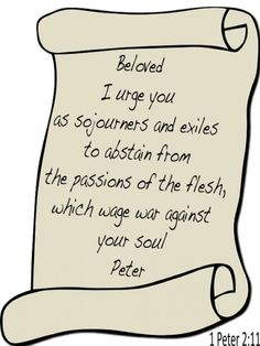 "Beloved, I urge you as sojourners and exiles to abstain from the passions of the flesh, which wage war against your soul."" -1 Peter 2:11    Read more: http://www.knowing-jesus.com/1-peter-2-11"