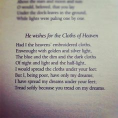 He wishes for the Cloths of Heaven | W.B Yeats... Tread softly because you tread on my dreams. Always loved this poem