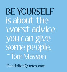 http://dandelionquotes.com/be-yourself-is-about-the-worst-advice Be yourself is about the worst advice you can give some people. ~Tom Masson